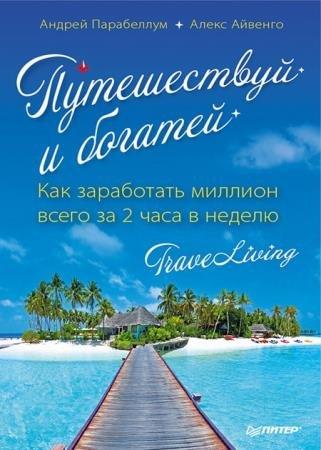 Андрей Парабеллум,Алекс Айвенго - Путешествуй и богатей. Как заработать миллион всего за 2 часа в неделю