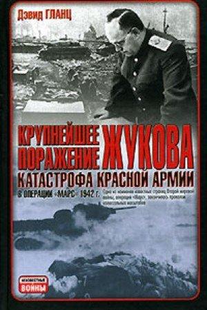 Гланц Дэвид М. - Крупнейшее поражение Жукова. Катастрофа красной армии в операции «Марс» 1942