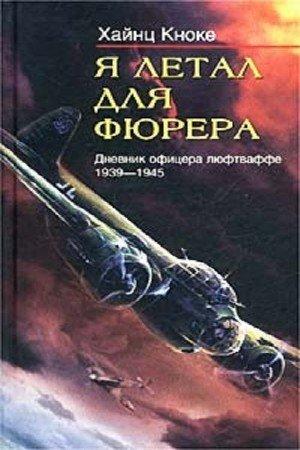 Кноке Хайнц - Я летал для фюрера. Дневник офицера люфтваффе. 1939-1945