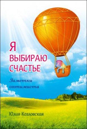 Юлия Козловская - Я выбираю счастье. Заметки оптимиста (2016) rtf, fb2