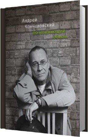 Кончаловский Андрей - Возвышающий обман (Аудиокнига)