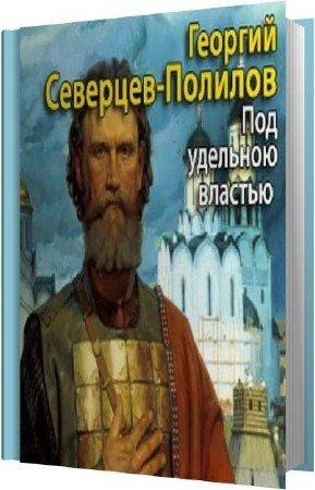 Северцев-Полилов Георгий - Под удельною властью (Аудиокнига)