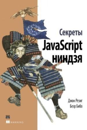 Джон Резиг, Беэр Бибо - Секреты JavaScript ниндзя (2015)