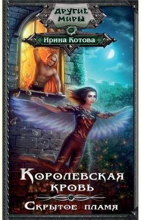 Ирина Котова - Королевская кровь. Скрытое пламя (2016)