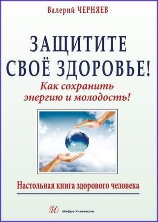 Валерий Черняев - Защитите своё здоровье: как сохранить энергию и молодость!