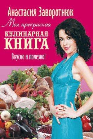 Заворотнюк Анастасия - Моя прекрасная кулинарная книга. Вкусно и полезно
