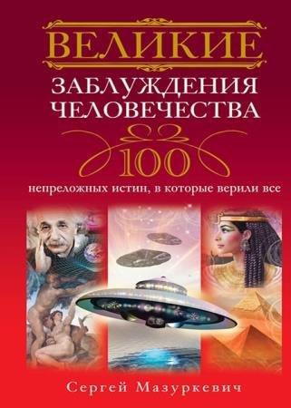 Сергей Мазуркевич - Великие заблуждения человечества. 100 непреложных истин, в которые верили все