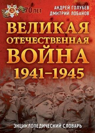 Андрей Голубев, Дмитрий Лобанов - Великая Отечественная война 1941–1945 гг. Энциклопедический словарь
