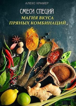Алекс Крамер - Смеси специй. Магия вкуса пряных комбинаций