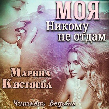 Кистяева Марина - Моя. Никому не отдам  (Аудиокнига)