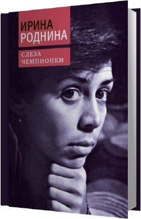 Роднина Ирина - Слеза чемпионки (Аудиокнига)