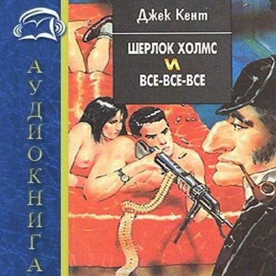 Джек Кент -  Шерлок Холмс и все-все-все (Аудиокнига)
