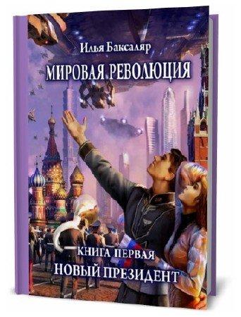 Илья Баксаляр. Мировая революция. Книга первая. Новый президент