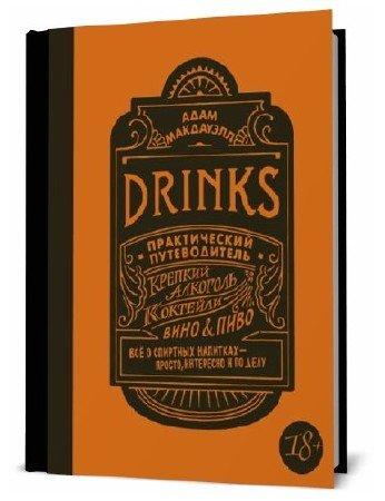 Адам Макдауэлл. Drinks. Практический путеводитель. Крепкий алкоголь. Коктейли. Вино & пиво