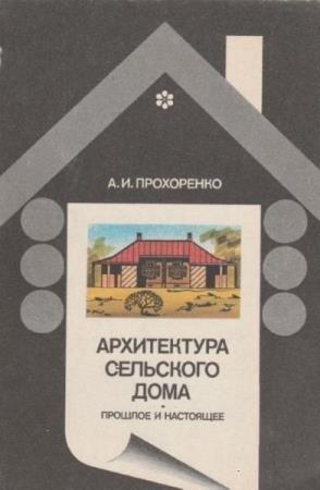 Прохоренко А.И. - Архитектура сельского дома: прошлое и настоящее