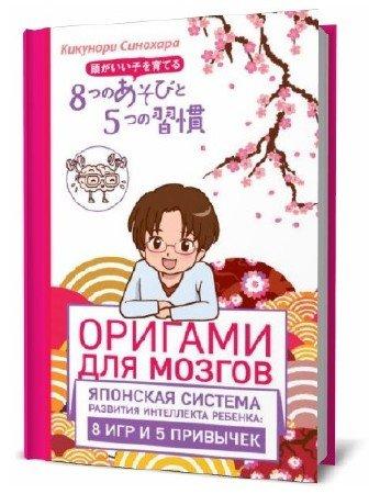 Кикунори Синохара. Оригами для мозгов. Японская система развития интеллекта ребенка. 8 игр и 5 привычек
