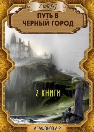 Антон Агафонов - Путь в Черный город. Цикл из 2 книг