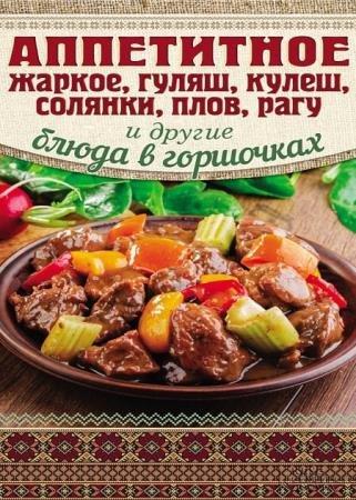 Арина Гагарина - Аппетитное жаркое, гуляш, кулеш, солянки, плов, рагу и другие блюда в горшочках