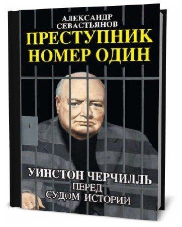 Александр Севастьянов. Преступник номер один. Уинстон Черчилль перед судом истории