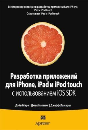 Дэйв Марк, Джек Наттинг, Джефф Ламарш - Разработка приложений для iPhone, iPad и iPod touch с использованием iOS SDK