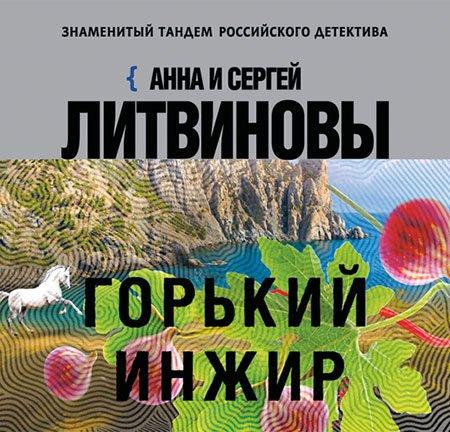 Литвиновы Анна и Сергей - Горький инжир  (Аудиокнига)
