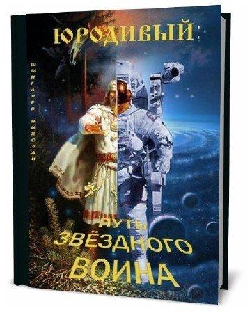 Николай Шмигалев. Юродивый. Путь звездного воина