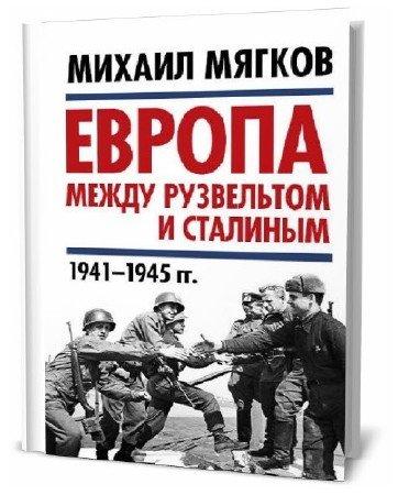 Михаил Мягков. Европа между Рузвельтом и Сталиным. 1941–1945 гг.