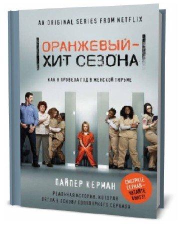 Пайпер Керман. Оранжевый – хит сезона. Как я провела год в женской тюрьме