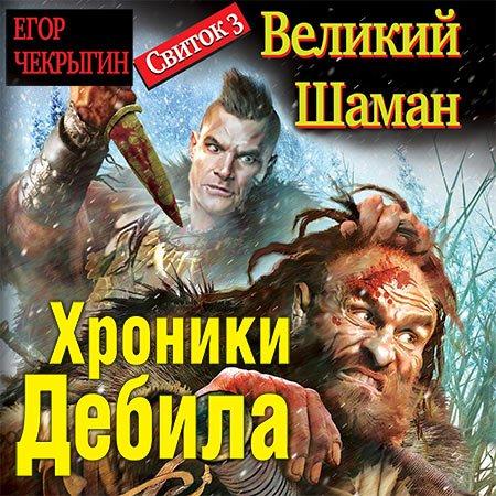 Чекрыгин Егор - Хроники Дебила. Свиток 3. Великий Шаман  (Аудиокнига)