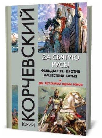 Юрий Корчевский. За святую Русь! Фельдъегерь против нашествия Батыя. Сборник книг