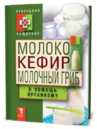 Ю. Николаева. Молоко, кефир, молочный гриб в помощь организму