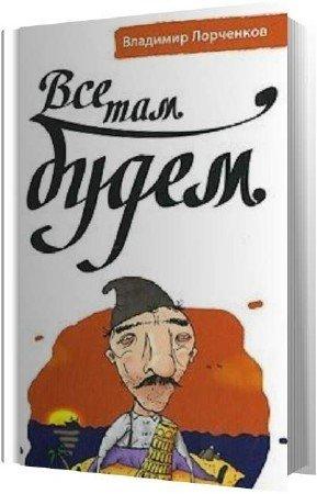 Лорченков Владимир - Все там будем (Аудиокнига)