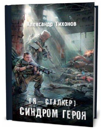 Александр Тихонов. Я – сталкер. Синдром героя