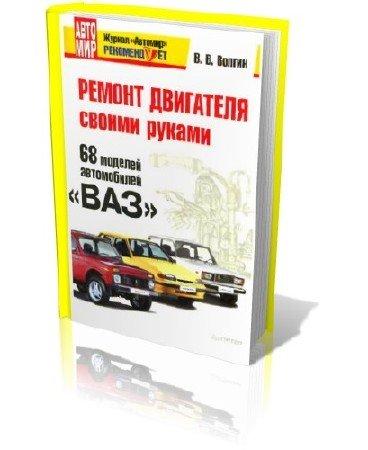 В.В. Волгин. Ремонт двигателя своими руками. 68 моделей автомобилей «ВАЗ»