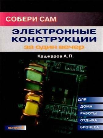 Андрей Кашкаров - Электронные конструкции за один вечер