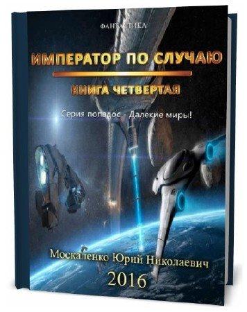 Юрий Москаленко. Далёкие миры. Книга четвёртая. Император по случаю