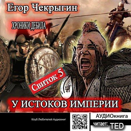 Чекрыгин Егор - Хроники Дебила. Свиток 5. У истоков Империи  (Аудиокнига)