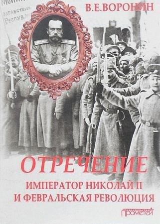 Всеволод Воронин - Отречение. Император Николай II и Февральская революция