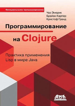 Чаз Эмерик, Брайен Карпер, Кристоф Гранд - Программирование на Clojure. Практика применения Lisp в мире Java