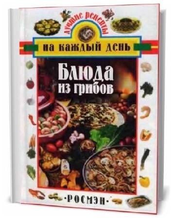 Блюда из грибов. Лучшие рецепты на каждый день