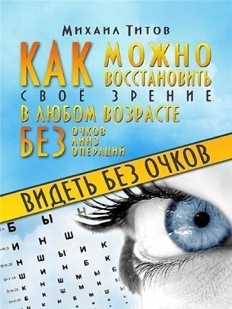 М. Титов - Видеть без очков. Как можно восстановить своё зрение в любом возрасте без очков, линз и операций
