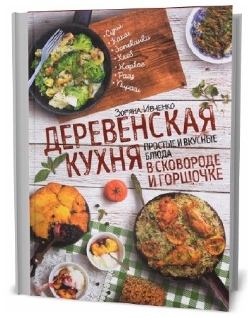 З. Ивченко. Деревенская кухня. Простые и вкусные блюда в сковороде и горшочке