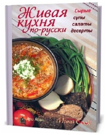 Ари Ясан. Живая кухня по-русски. Сырые супы, салаты, десерты