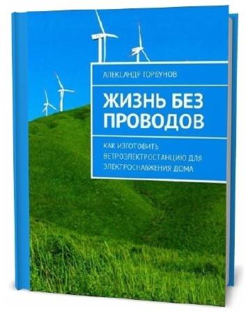 Александр Горбунов. Жизнь без проводов. Как изготовить ветроэлектростанцию для электроснабжения дома