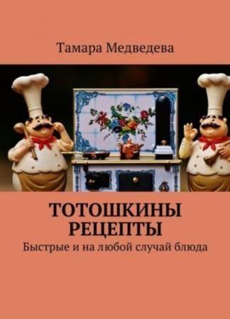 Медведева Тамара - Тотошкины рецепты. Быстрые и на любой случай блюда (2017)