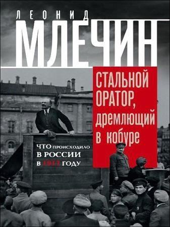 Леонид Млечин - Стальной оратор, дремлющий в кобуре. Что происходило в России в 1917 году