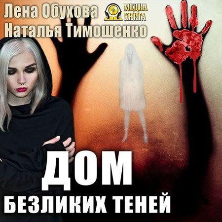 Обухова Лена, Тимошенко Наталья - Дом безликих теней  (Аудиокнига)