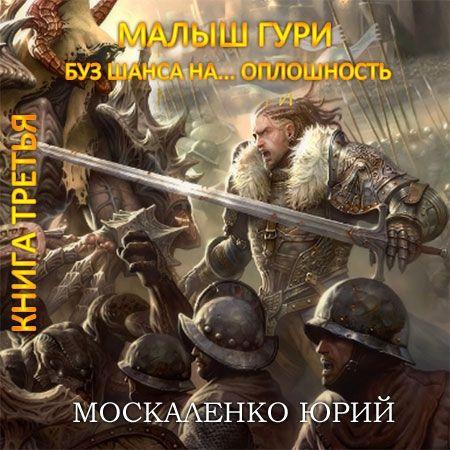Москаленко Юрий - Малыш Гури. Книга третья. Без шанса на… оплошность  (Аудиокнига)