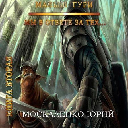 Москаленко Юрий - Малыш Гури. Книга вторая. Мы в ответе за тех…  (Аудиокнига)