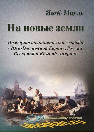 Маул Я. - На новые земли. Немецкие колонисты и их судьба в Юго-Восточной Европе, России, Северной и Южной Америке